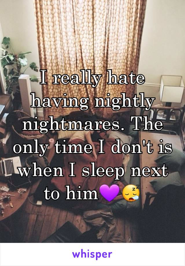 I really hate having nightly nightmares. The only time I don't is when I sleep next to him💜😪