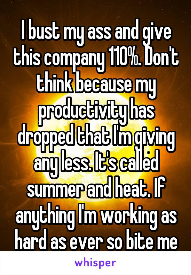 I bust my ass and give this company 110%. Don't think because my productivity has dropped that I'm giving any less. It's called summer and heat. If anything I'm working as hard as ever so bite me