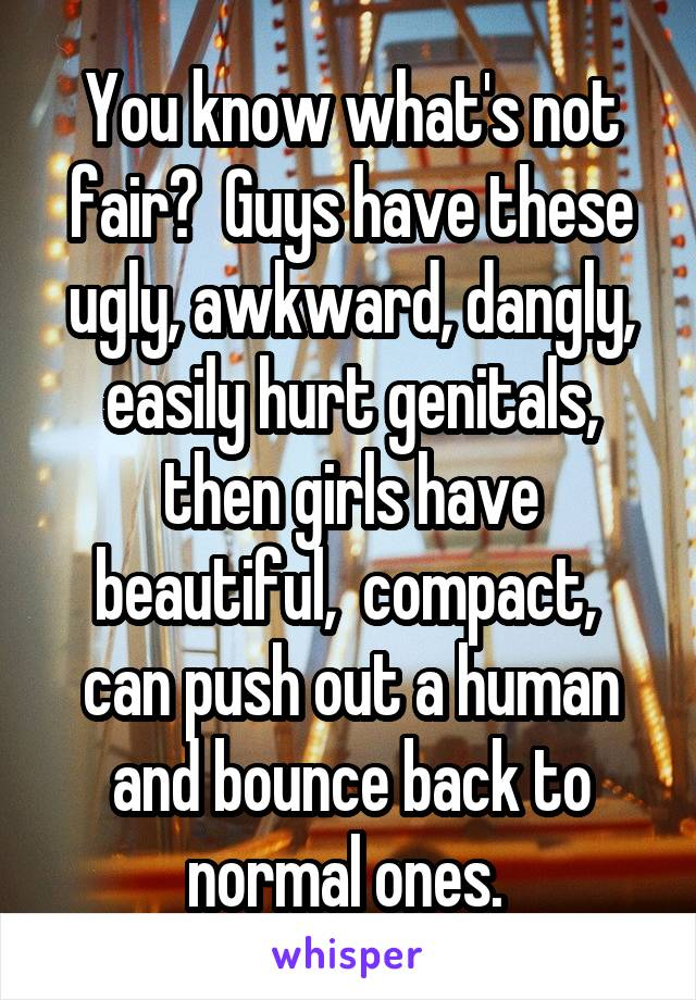 You know what's not fair?  Guys have these ugly, awkward, dangly, easily hurt genitals, then girls have beautiful,  compact,  can push out a human and bounce back to normal ones.