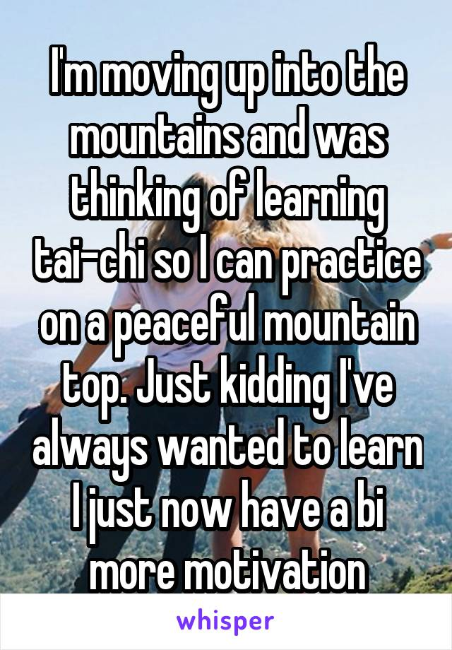 I'm moving up into the mountains and was thinking of learning tai-chi so I can practice on a peaceful mountain top. Just kidding I've always wanted to learn I just now have a bi more motivation