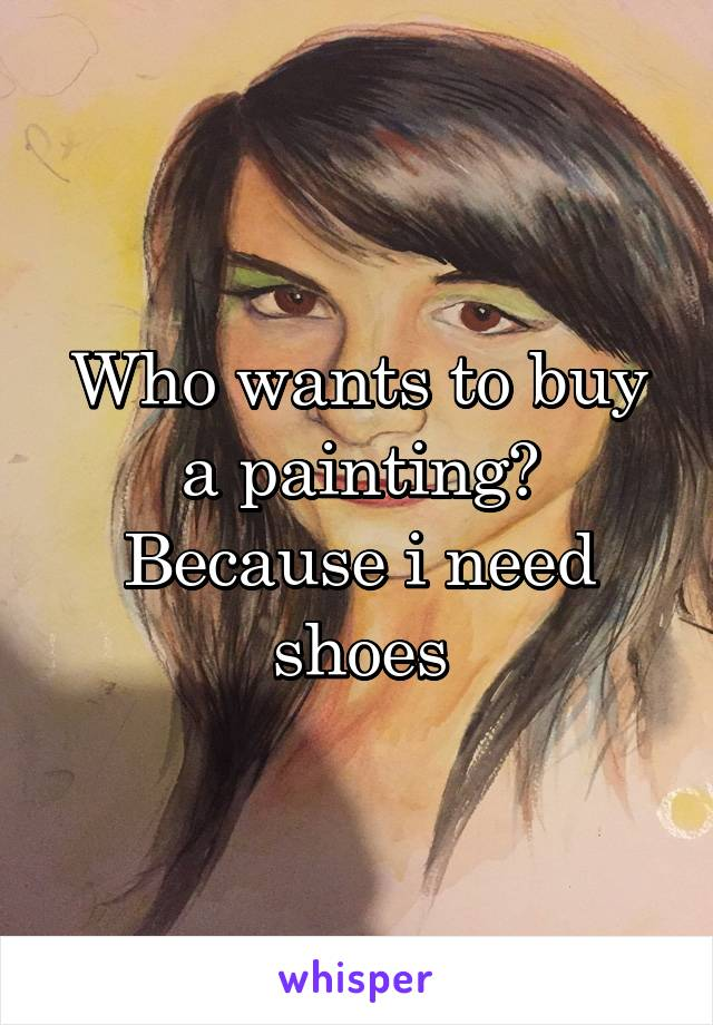 Who wants to buy a painting? Because i need shoes