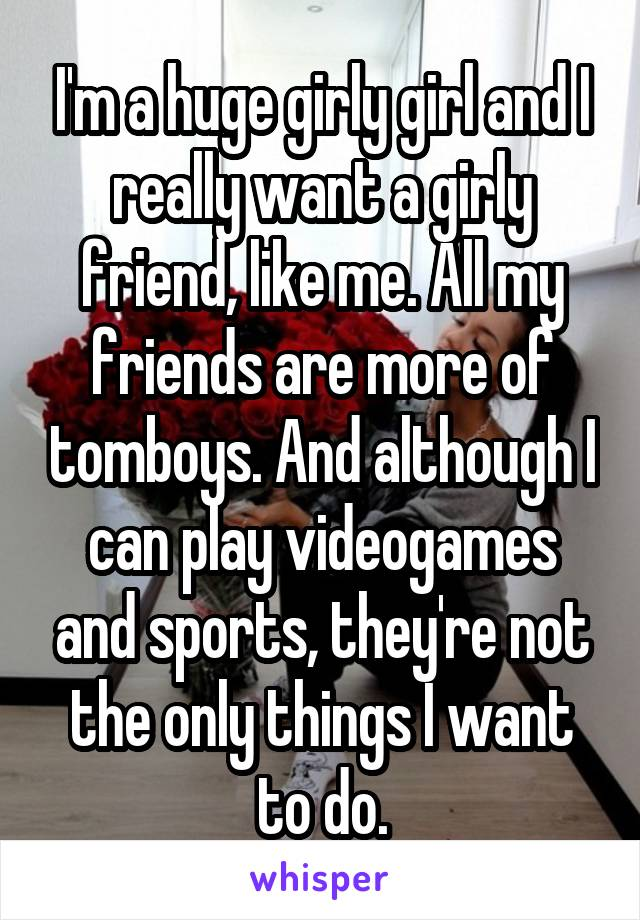 I'm a huge girly girl and I really want a girly friend, like me. All my friends are more of tomboys. And although I can play videogames and sports, they're not the only things I want to do.