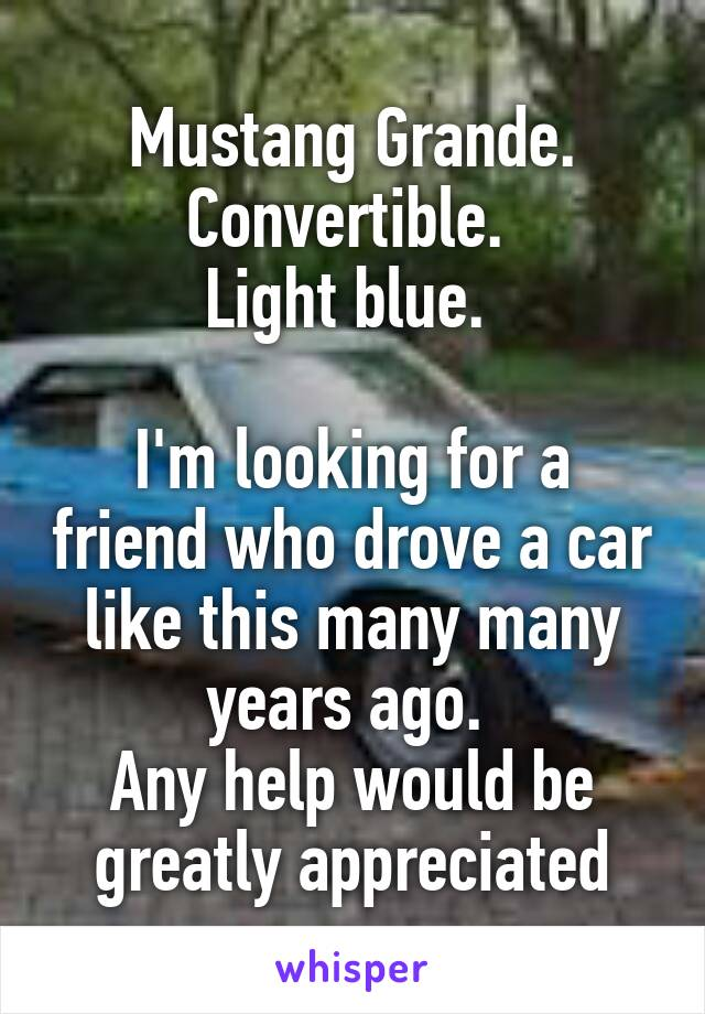 Mustang Grande. Convertible.  Light blue.   I'm looking for a friend who drove a car like this many many years ago.  Any help would be greatly appreciated
