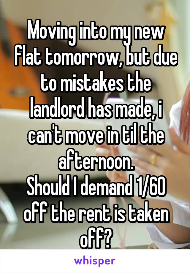 Moving into my new flat tomorrow, but due to mistakes the landlord has made, i can't move in til the afternoon. Should I demand 1/60 off the rent is taken off?