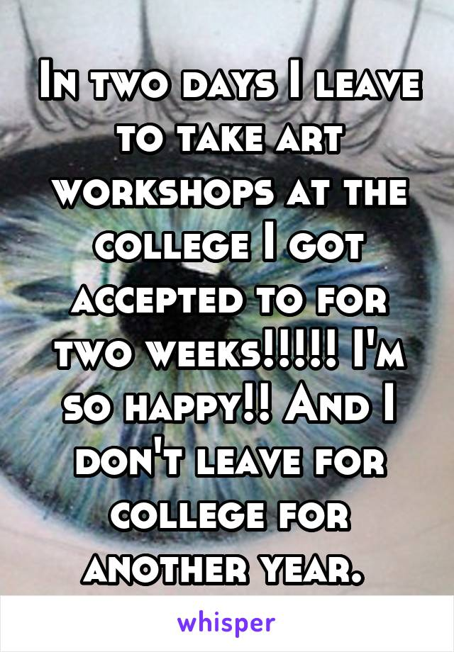 In two days I leave to take art workshops at the college I got accepted to for two weeks!!!!! I'm so happy!! And I don't leave for college for another year.