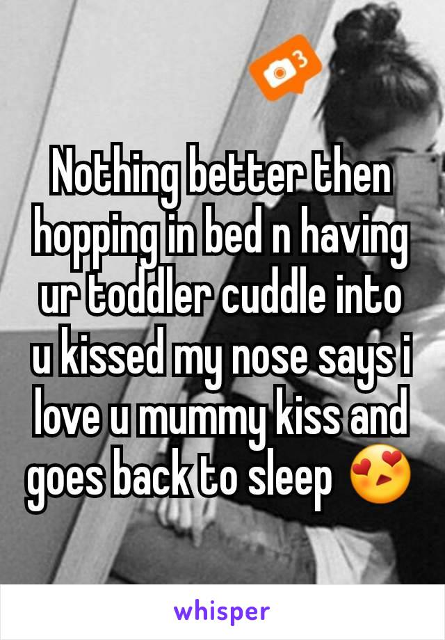 Nothing better then hopping in bed n having ur toddler cuddle into u kissed my nose says i love u mummy kiss and goes back to sleep 😍