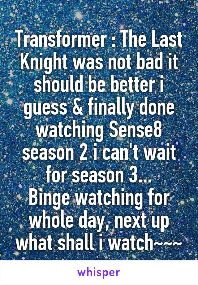 Transformer : The Last Knight was not bad it should be better i guess & finally done watching Sense8 season 2 i can't wait for season 3... Binge watching for whole day, next up what shall i watch~~~