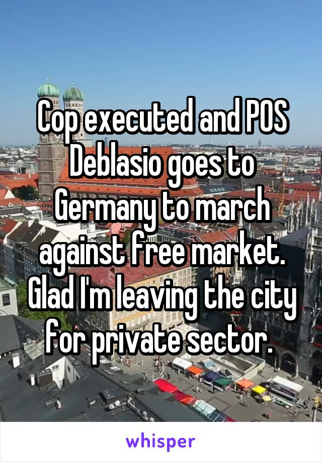 Cop executed and POS Deblasio goes to Germany to march against free market. Glad I'm leaving the city for private sector.