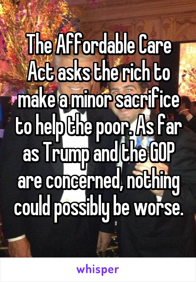 The Affordable Care Act asks the rich to make a minor sacrifice to help the poor. As far as Trump and the GOP are concerned, nothing could possibly be worse.