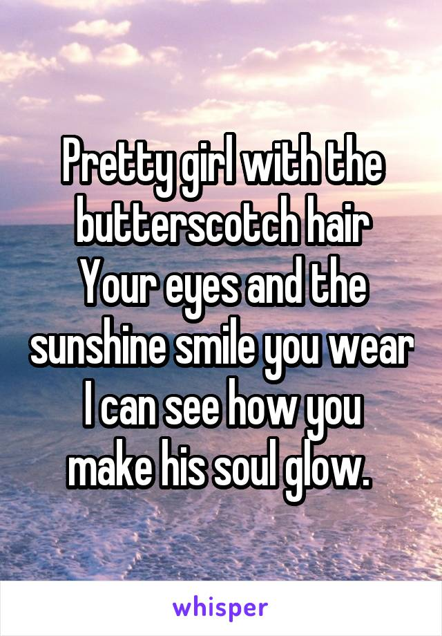Pretty girl with the butterscotch hair Your eyes and the sunshine smile you wear I can see how you make his soul glow.