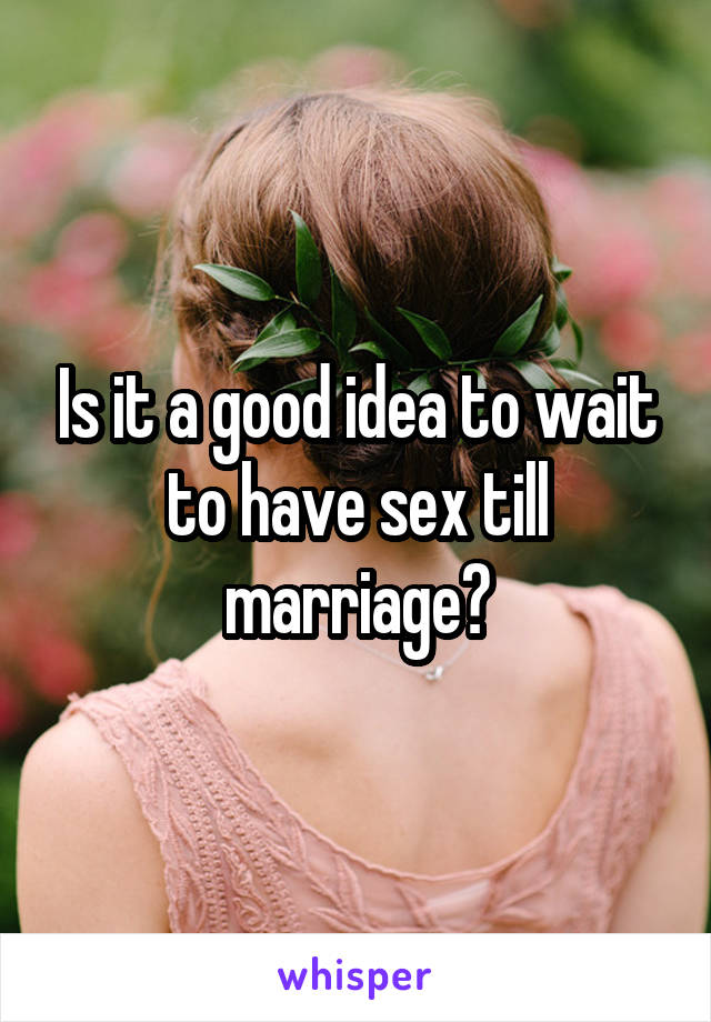 Is it a good idea to wait to have sex till marriage?