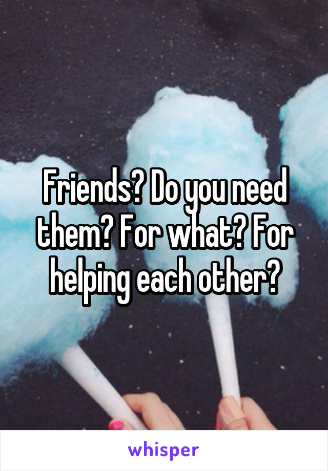 Friends? Do you need them? For what? For helping each other?
