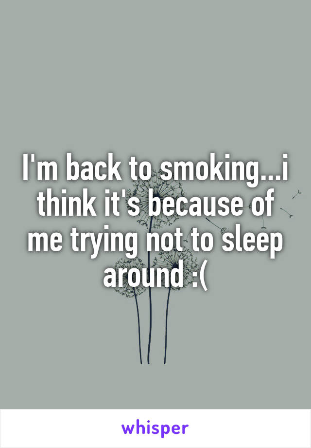 I'm back to smoking...i think it's because of me trying not to sleep around :(