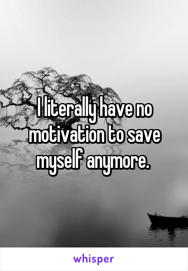 I literally have no motivation to save myself anymore.
