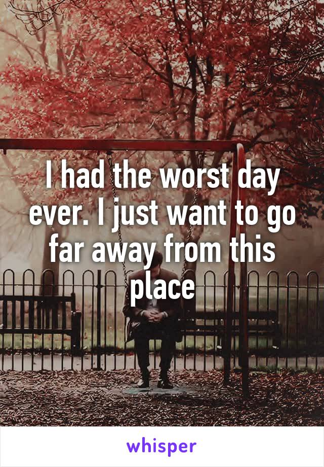 I had the worst day ever. I just want to go far away from this place