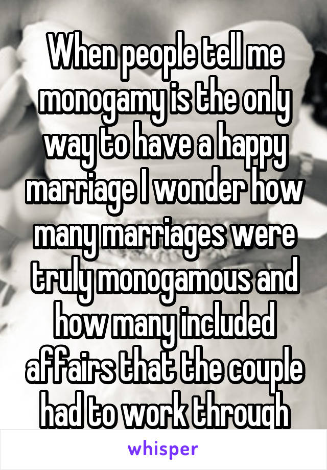 When people tell me monogamy is the only way to have a happy marriage I wonder how many marriages were truly monogamous and how many included affairs that the couple had to work through