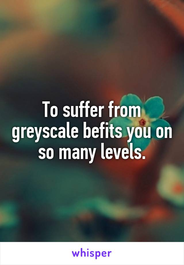 To suffer from greyscale befits you on so many levels.