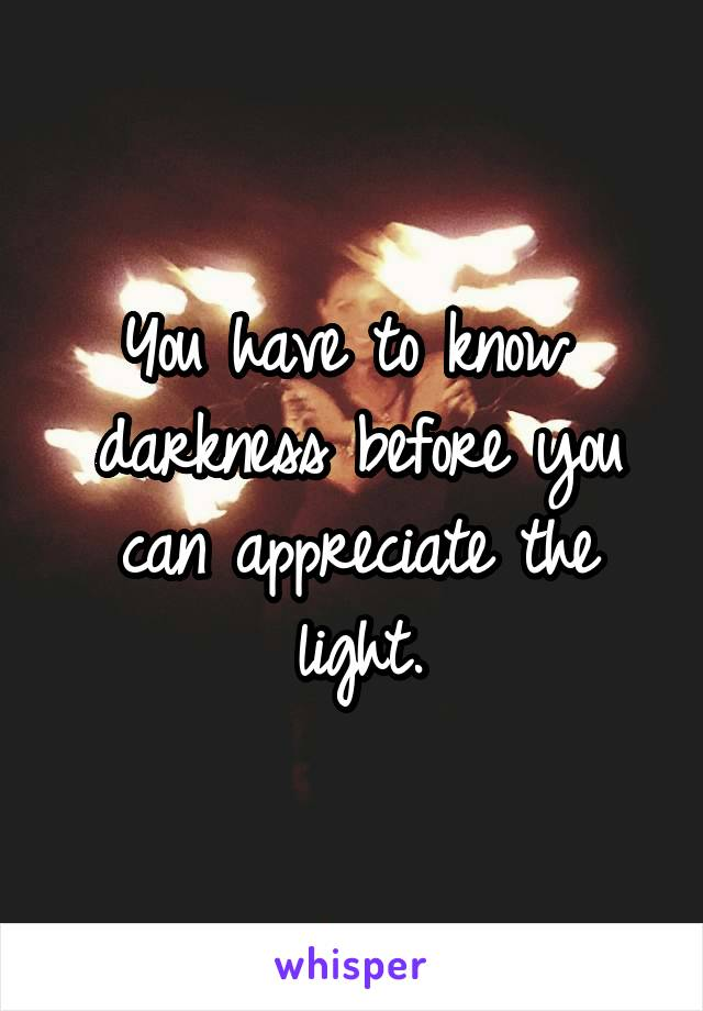 You have to know  darkness before you can appreciate the light.