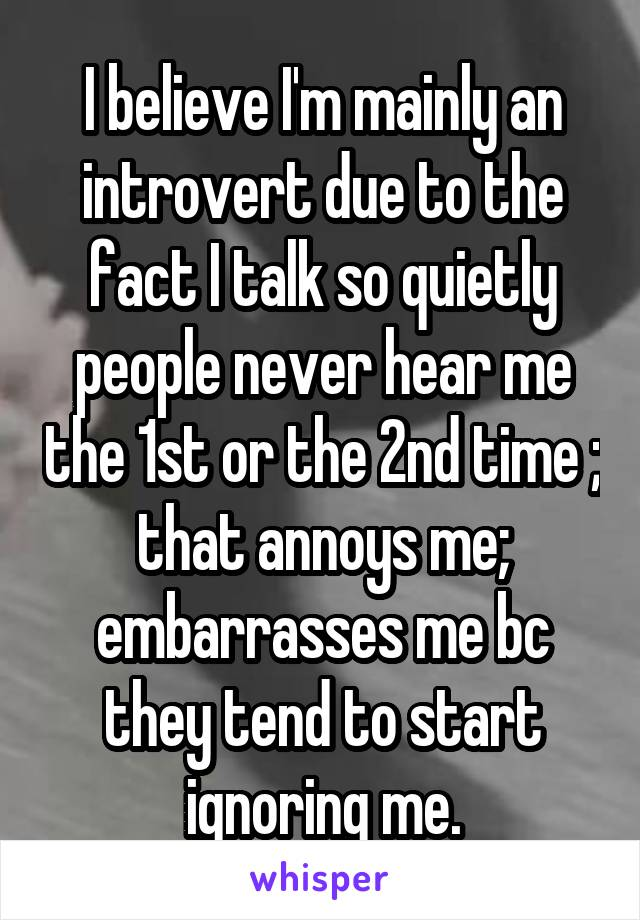 I believe I'm mainly an introvert due to the fact I talk so quietly people never hear me the 1st or the 2nd time ; that annoys me; embarrasses me bc they tend to start ignoring me.