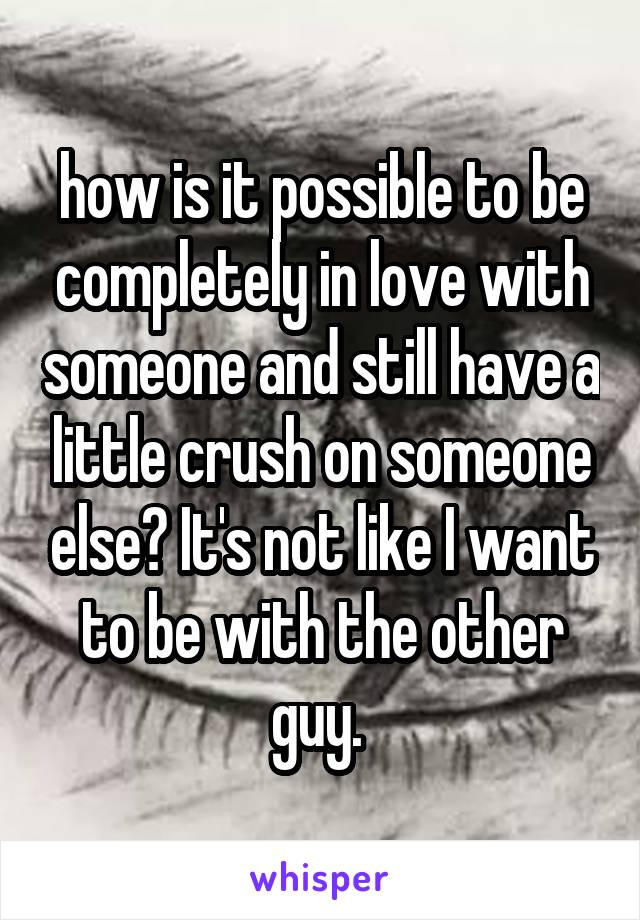 how is it possible to be completely in love with someone and still have a little crush on someone else? It's not like I want to be with the other guy.