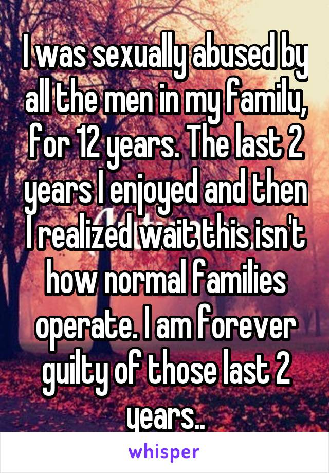 I was sexually abused by all the men in my familu, for 12 years. The last 2 years I enjoyed and then I realized wait this isn't how normal families operate. I am forever guilty of those last 2 years..