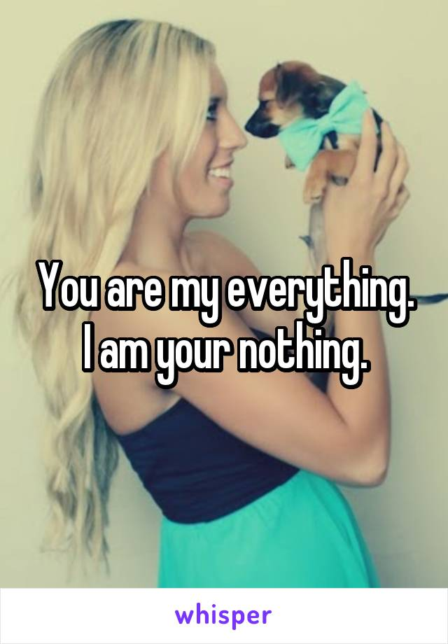 You are my everything. I am your nothing.