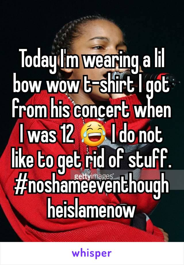 Today I'm wearing a lil bow wow t-shirt I got from his concert when I was 12 😂 I do not like to get rid of stuff. #noshameeventhoughheislamenow