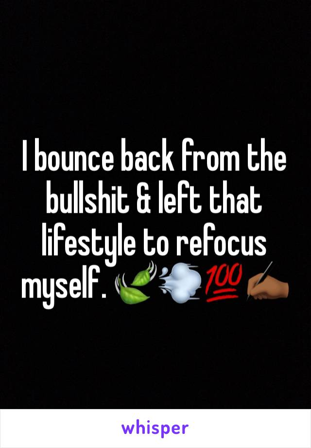 I bounce back from the bullshit & left that lifestyle to refocus myself. 🍃💨💯✍🏾