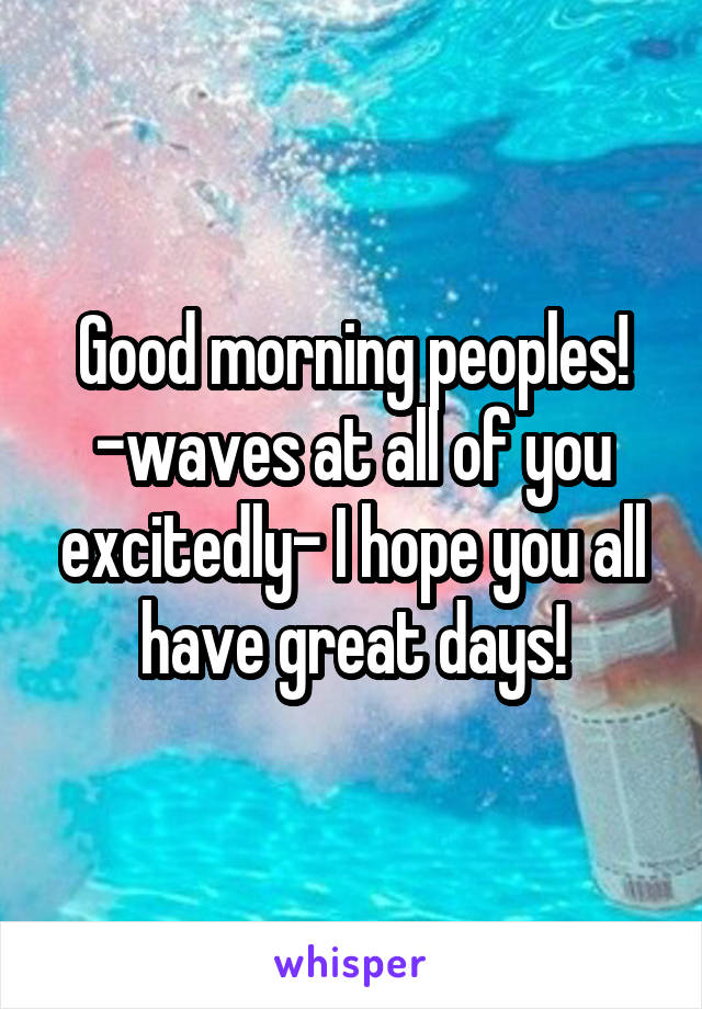 Good morning peoples! -waves at all of you excitedly- I hope you all have great days!