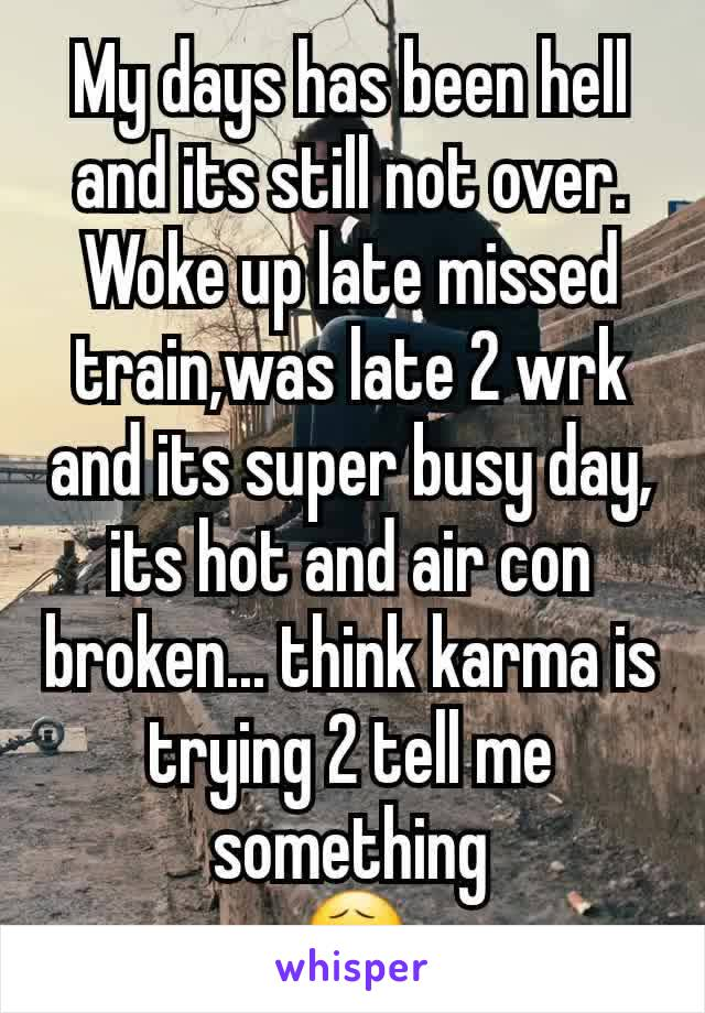 My days has been hell and its still not over. Woke up late missed train,was late 2 wrk and its super busy day, its hot and air con broken... think karma is trying 2 tell me something 😧