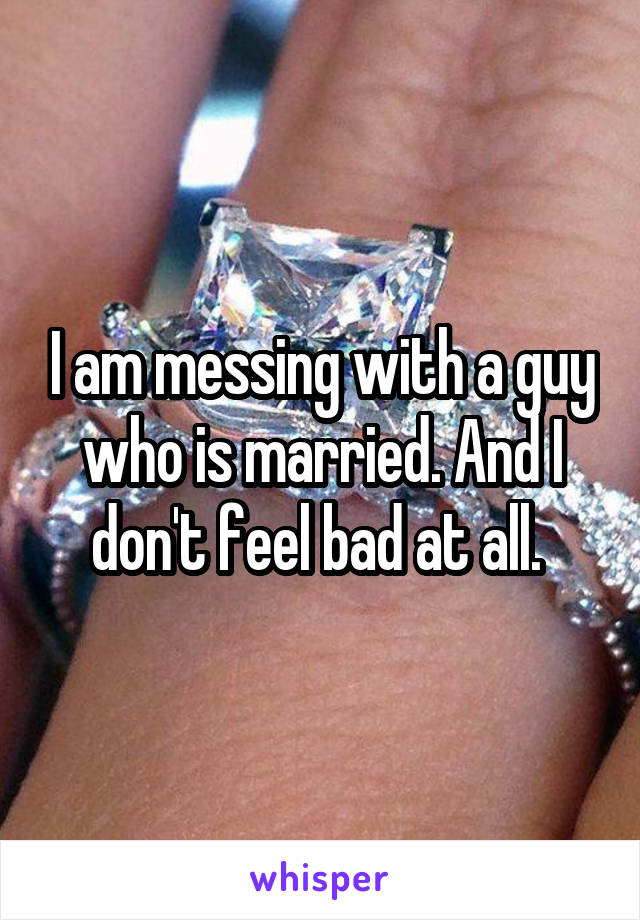 I am messing with a guy who is married. And I don't feel bad at all.