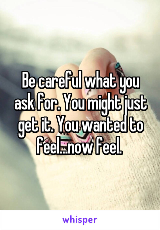 Be careful what you ask for. You might just get it. You wanted to feel...now feel.