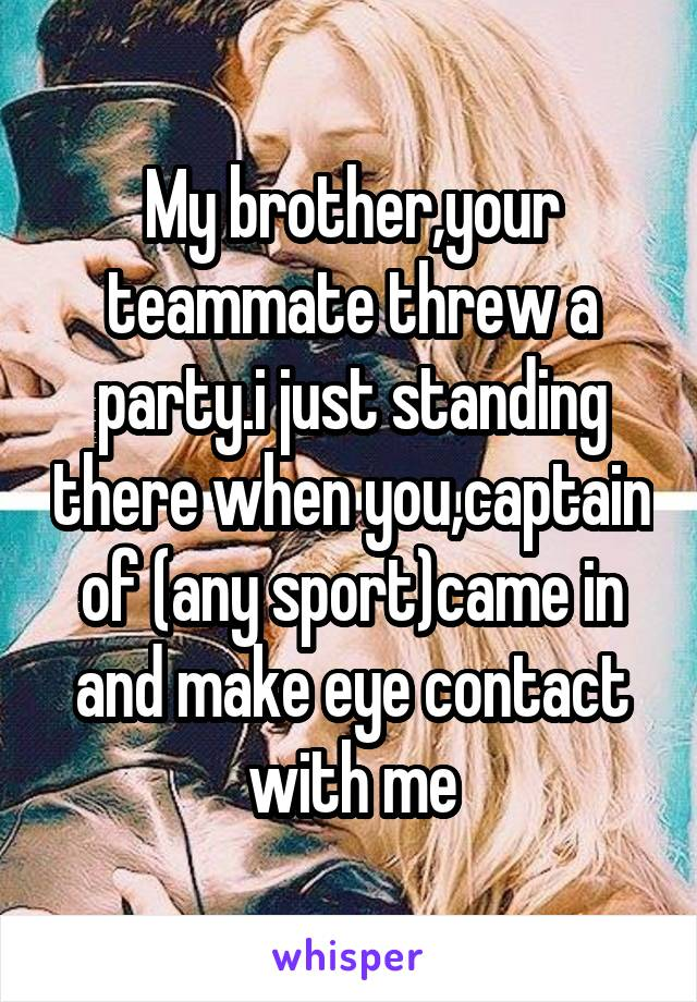 My brother,your teammate threw a party.i just standing there when you,captain of (any sport)came in and make eye contact with me