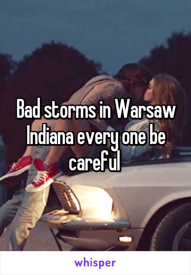 Bad storms in Warsaw Indiana every one be careful