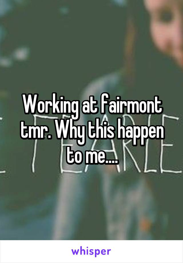 Working at fairmont tmr. Why this happen to me....