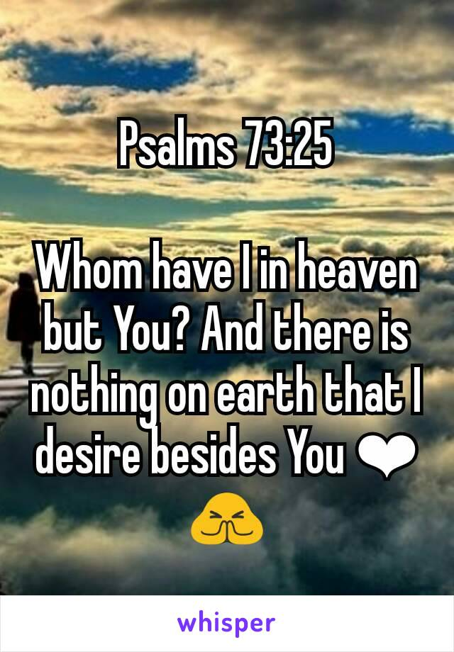 Psalms 73:25  Whom have I in heaven but You? And there is nothing on earth that I desire besides You ❤🙏