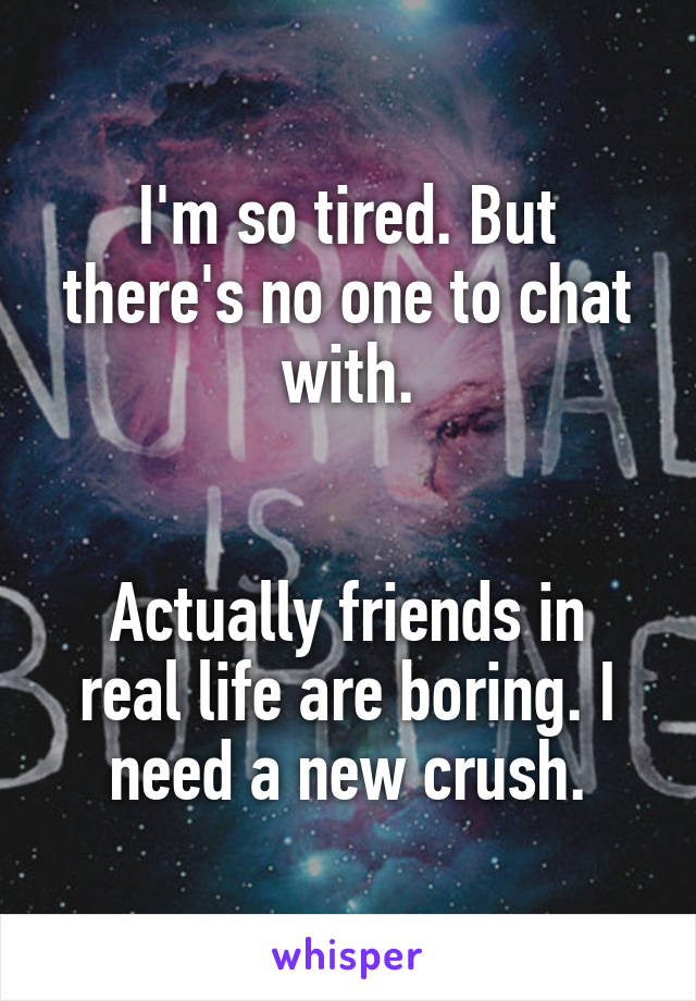 I'm so tired. But there's no one to chat with.   Actually friends in real life are boring. I need a new crush.