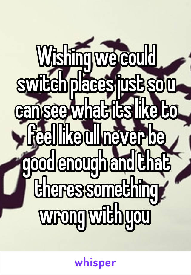 Wishing we could switch places just so u can see what its like to feel like ull never be good enough and that theres something wrong with you