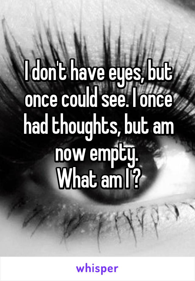 I don't have eyes, but once could see. I once had thoughts, but am now empty.  What am I ?