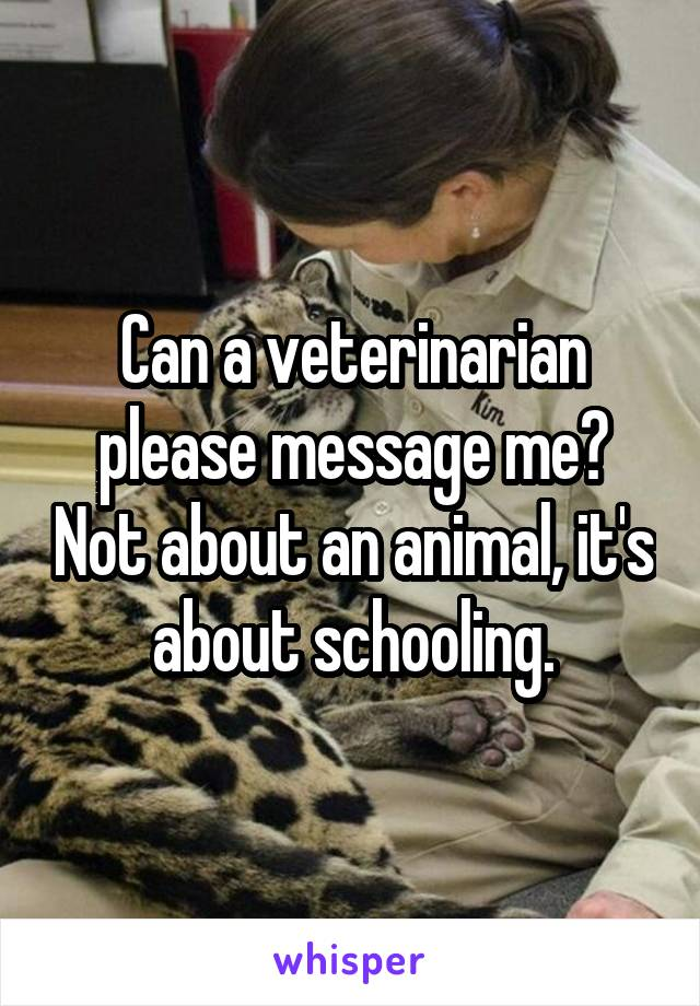 Can a veterinarian please message me? Not about an animal, it's about schooling.