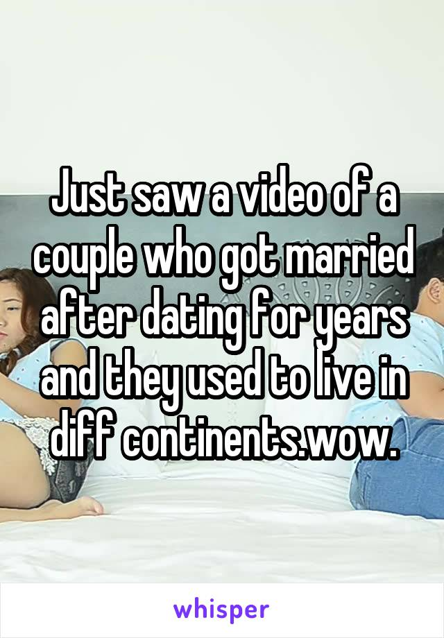 Just saw a video of a couple who got married after dating for years and they used to live in diff continents.wow.
