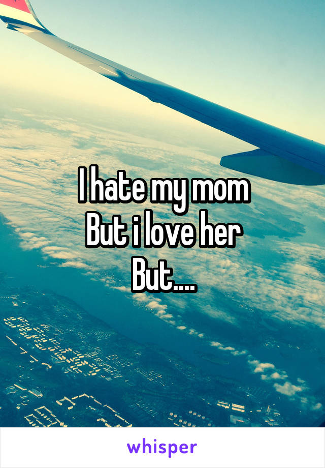 I hate my mom But i love her But....