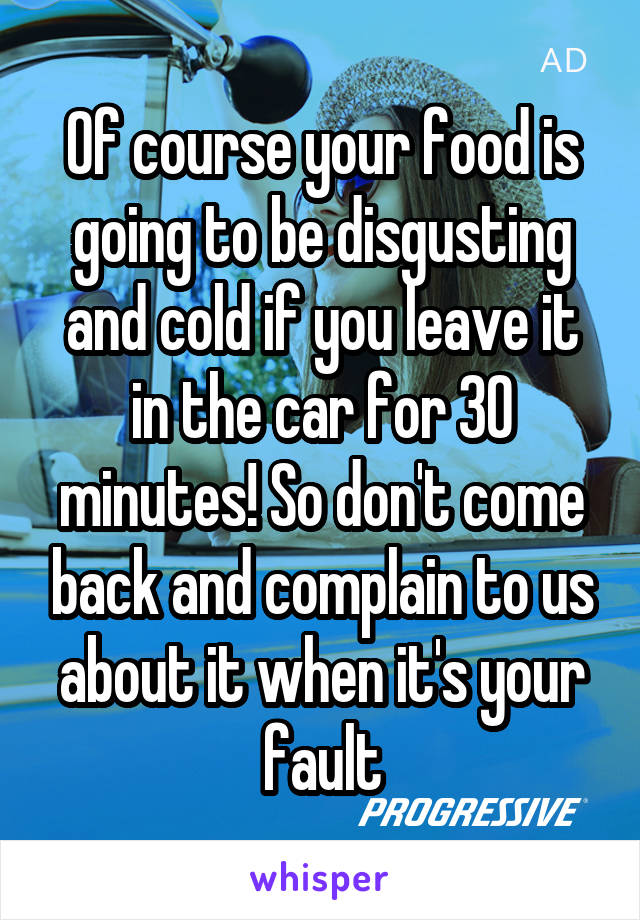 Of course your food is going to be disgusting and cold if you leave it in the car for 30 minutes! So don't come back and complain to us about it when it's your fault