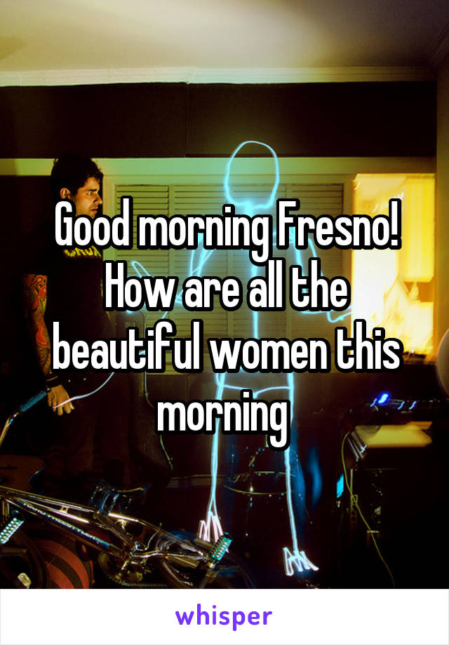 Good morning Fresno! How are all the beautiful women this morning