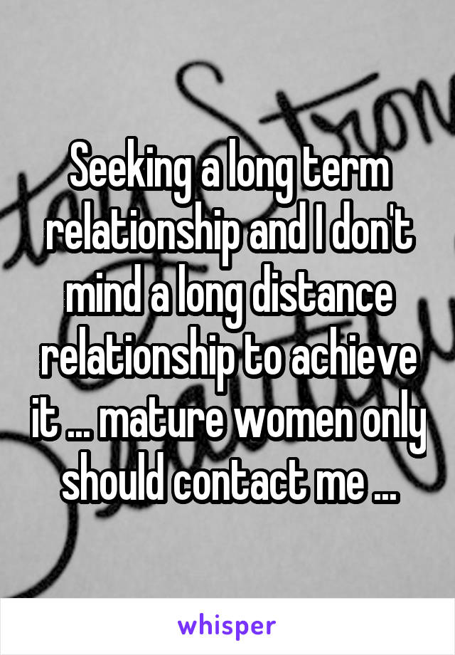 Seeking a long term relationship and I don't mind a long distance relationship to achieve it ... mature women only should contact me ...