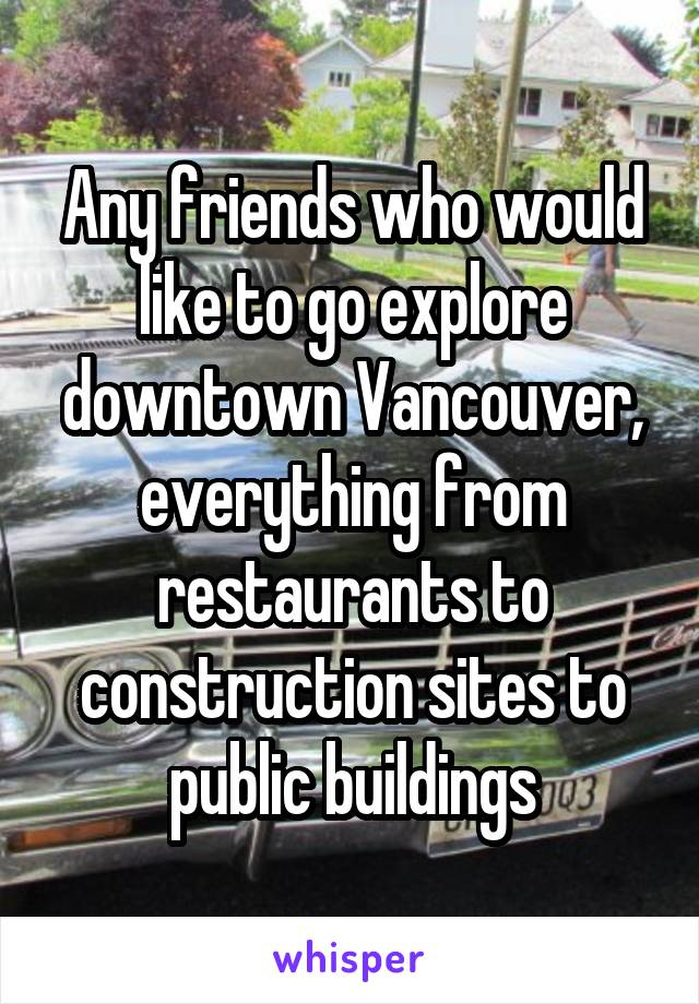 Any friends who would like to go explore downtown Vancouver, everything from restaurants to construction sites to public buildings