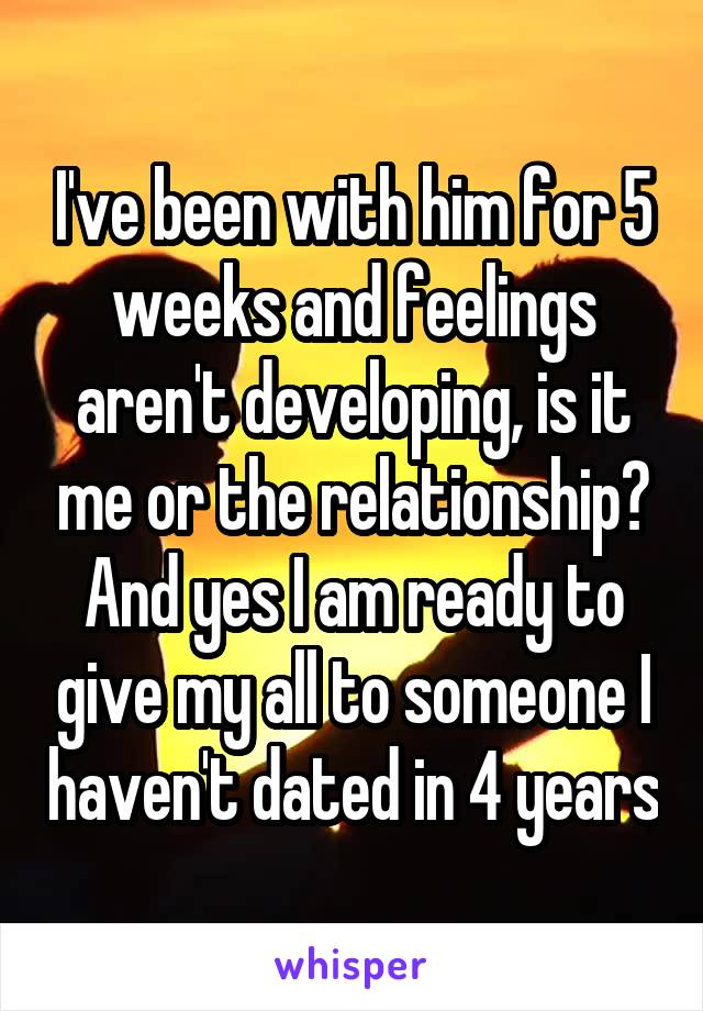 I've been with him for 5 weeks and feelings aren't developing, is it me or the relationship? And yes I am ready to give my all to someone I haven't dated in 4 years