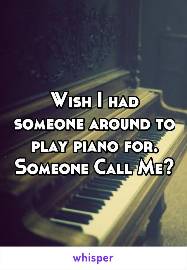 Wish I had someone around to play piano for. Someone Call Me?