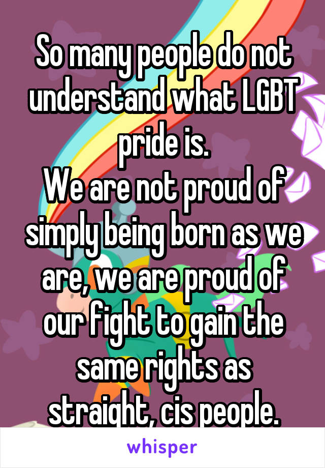 So many people do not understand what LGBT pride is. We are not proud of simply being born as we are, we are proud of our fight to gain the same rights as straight, cis people.