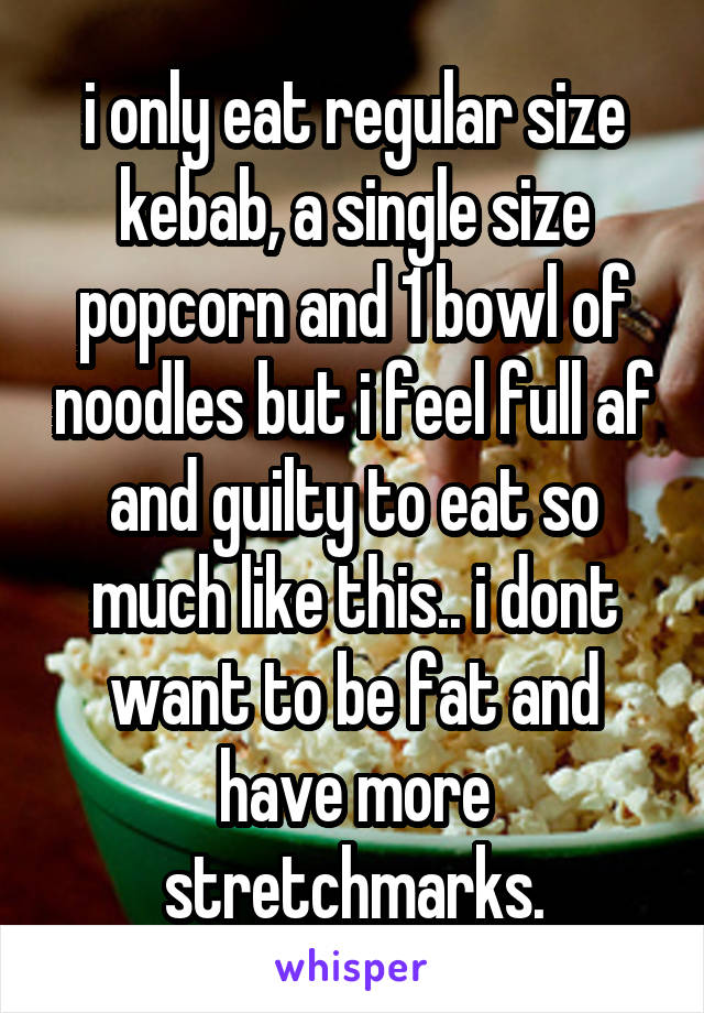 i only eat regular size kebab, a single size popcorn and 1 bowl of noodles but i feel full af and guilty to eat so much like this.. i dont want to be fat and have more stretchmarks.